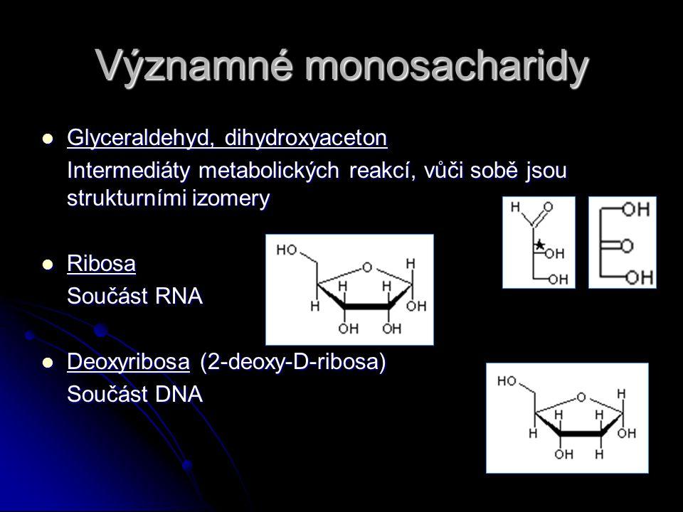 Významné monosacharidy Glyceraldehyd, dihydroxyaceton Glyceraldehyd, dihydroxyaceton Intermediáty metabolických reakcí, vůči sobě jsou strukturními izomery Ribosa Ribosa Součást RNA Deoxyribosa (2-deoxy-D-ribosa) Deoxyribosa (2-deoxy-D-ribosa) Součást DNA