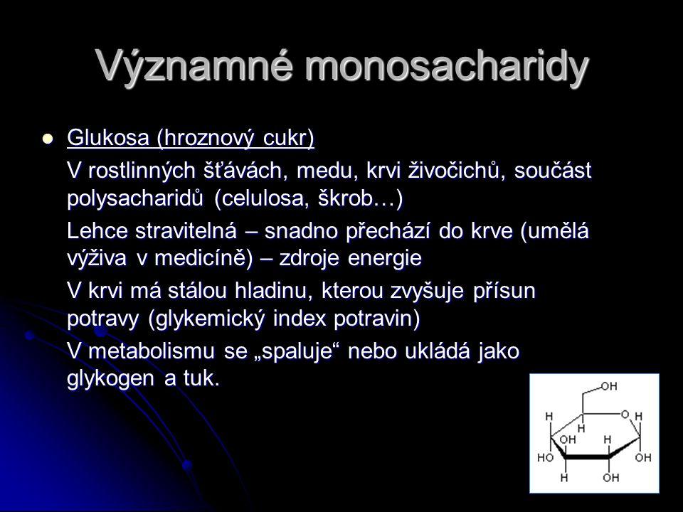 """Významné monosacharidy Glukosa (hroznový cukr) Glukosa (hroznový cukr) V rostlinných šťávách, medu, krvi živočichů, součást polysacharidů (celulosa, škrob…) Lehce stravitelná – snadno přechází do krve (umělá výživa v medicíně) – zdroje energie V krvi má stálou hladinu, kterou zvyšuje přísun potravy (glykemický index potravin) V metabolismu se """"spaluje nebo ukládá jako glykogen a tuk."""