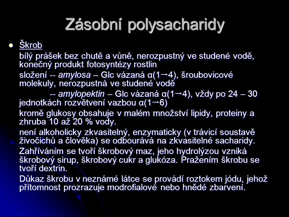Zásobní polysacharidy Škrob Škrob bílý prášek bez chutě a vůně, nerozpustný ve studené vodě, konečný produkt fotosyntézy rostlin složení -- amylosa – Glc vázaná α(1  4), šroubovicové molekuly, nerozpustná ve studené vodě -- amylopektin – Glc vázaná α(1  4), vždy po 24 – 30 jednotkách rozvětvení vazbou α(1  6) -- amylopektin – Glc vázaná α(1  4), vždy po 24 – 30 jednotkách rozvětvení vazbou α(1  6) kromě glukosy obsahuje v malém množství lipidy, proteiny a zhruba 10 až 20 % vody.
