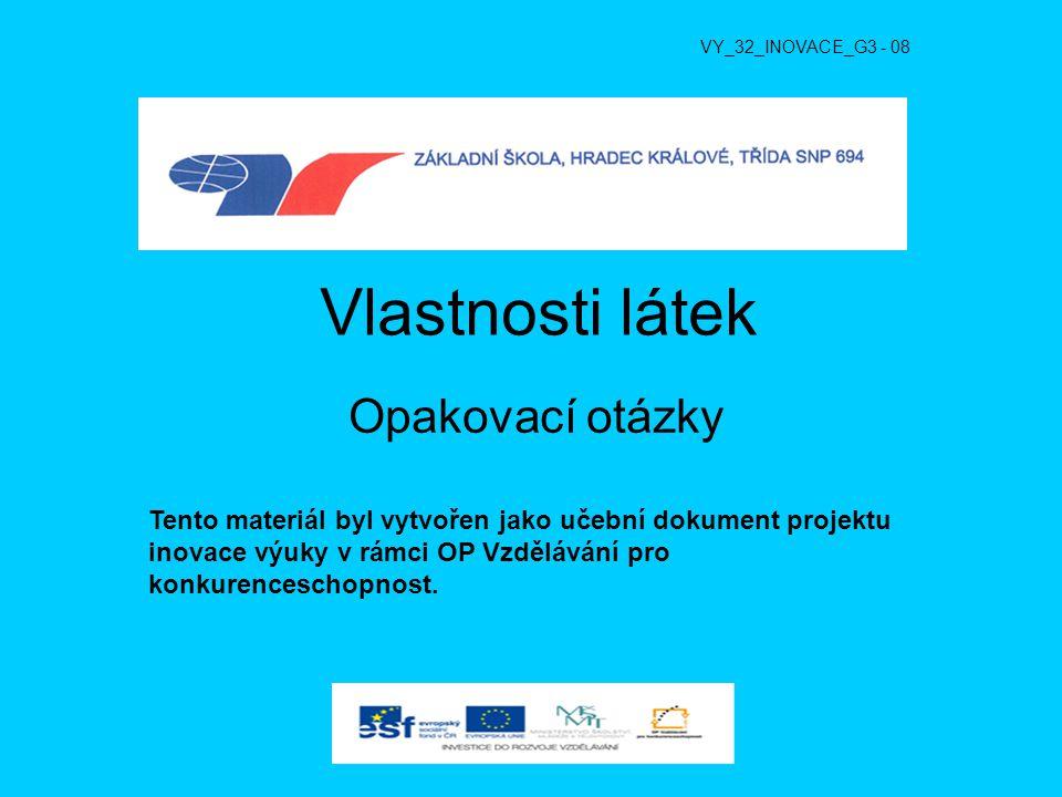 Vlastnosti látek Opakovací otázky VY_32_INOVACE_G3 - 08 Tento materiál byl vytvořen jako učební dokument projektu inovace výuky v rámci OP Vzdělávání pro konkurenceschopnost.