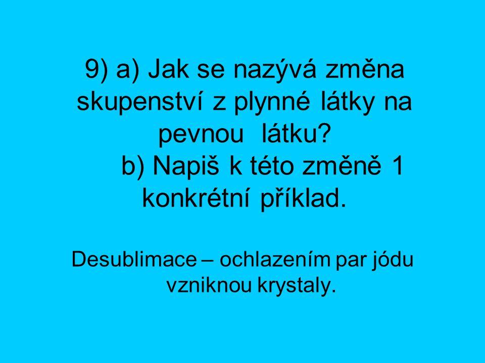 9) a) Jak se nazývá změna skupenství z plynné látky na pevnou látku? b) Napiš k této změně 1 konkrétní příklad. Desublimace – ochlazením par jódu vzni