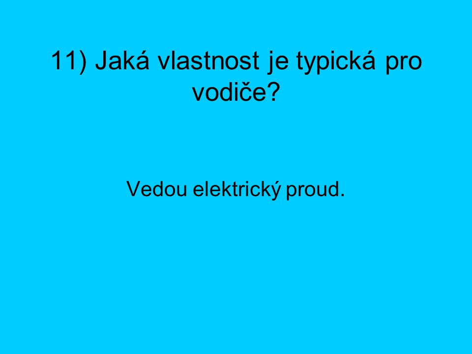 11) Jaká vlastnost je typická pro vodiče? Vedou elektrický proud.