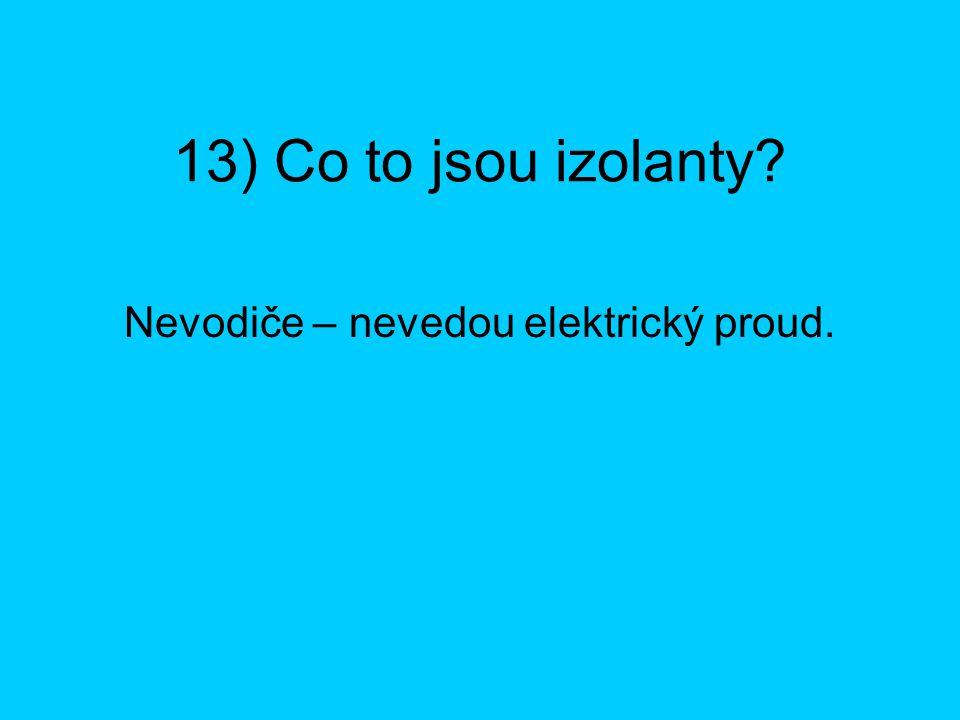 13) Co to jsou izolanty? Nevodiče – nevedou elektrický proud.