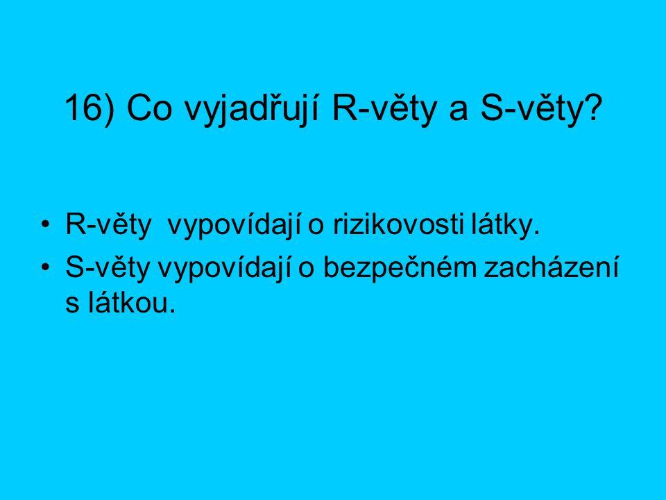 16) Co vyjadřují R-věty a S-věty? R-věty vypovídají o rizikovosti látky. S-věty vypovídají o bezpečném zacházení s látkou.