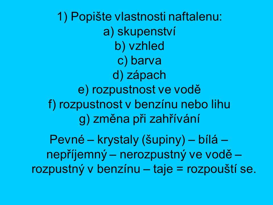 1) Popište vlastnosti naftalenu: a) skupenství b) vzhled c) barva d) zápach e) rozpustnost ve vodě f) rozpustnost v benzínu nebo lihu g) změna při zah