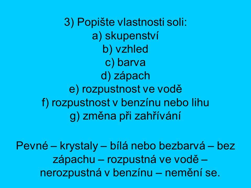 3) Popište vlastnosti soli: a) skupenství b) vzhled c) barva d) zápach e) rozpustnost ve vodě f) rozpustnost v benzínu nebo lihu g) změna při zahříván