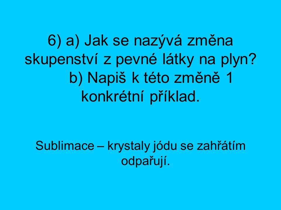 6) a) Jak se nazývá změna skupenství z pevné látky na plyn? b) Napiš k této změně 1 konkrétní příklad. Sublimace – krystaly jódu se zahřátím odpařují.