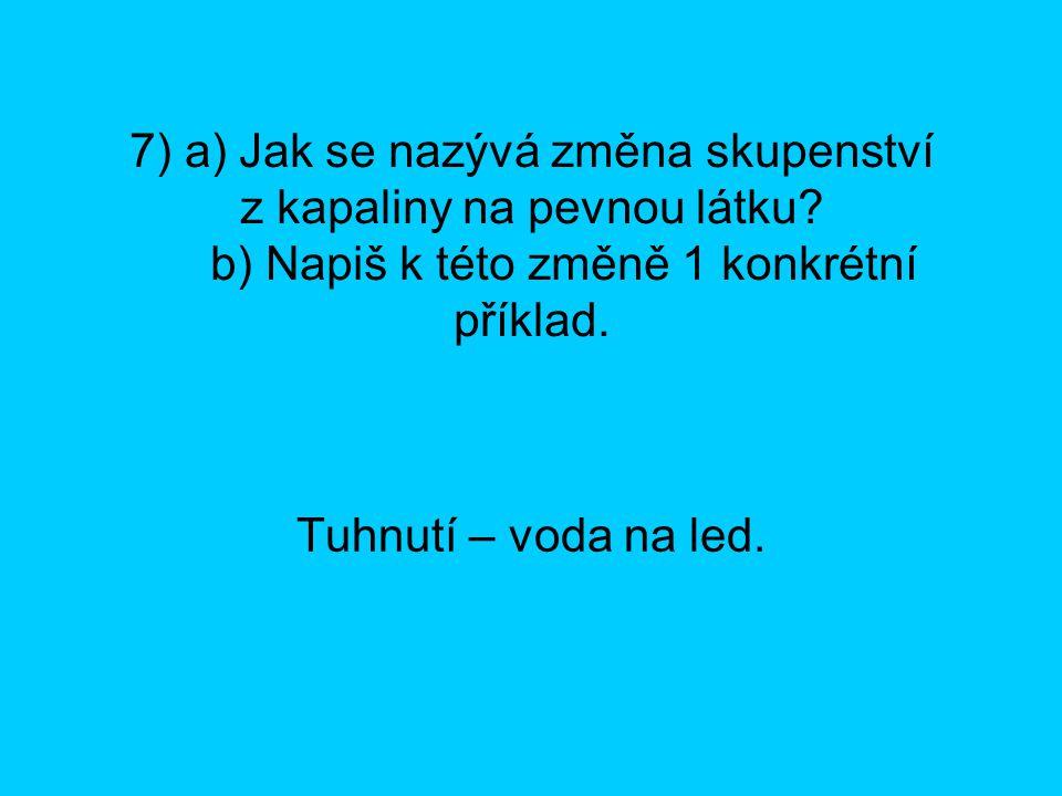 7) a) Jak se nazývá změna skupenství z kapaliny na pevnou látku? b) Napiš k této změně 1 konkrétní příklad. Tuhnutí – voda na led.