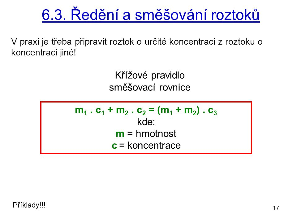 17 6.3. Ředění a směšování roztoků Příklady!!! m 1. c 1 + m 2. c 2 = (m 1 + m 2 ). c 3 kde: m = hmotnost c = koncentrace Křížové pravidlo směšovací ro