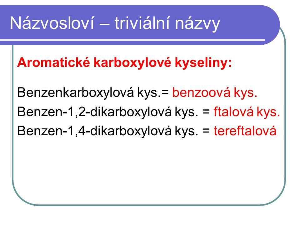 Názvosloví – triviální názvy Aromatické karboxylové kyseliny: Benzenkarboxylová kys.= benzoová kys. Benzen-1,2-dikarboxylová kys. = ftalová kys. Benze