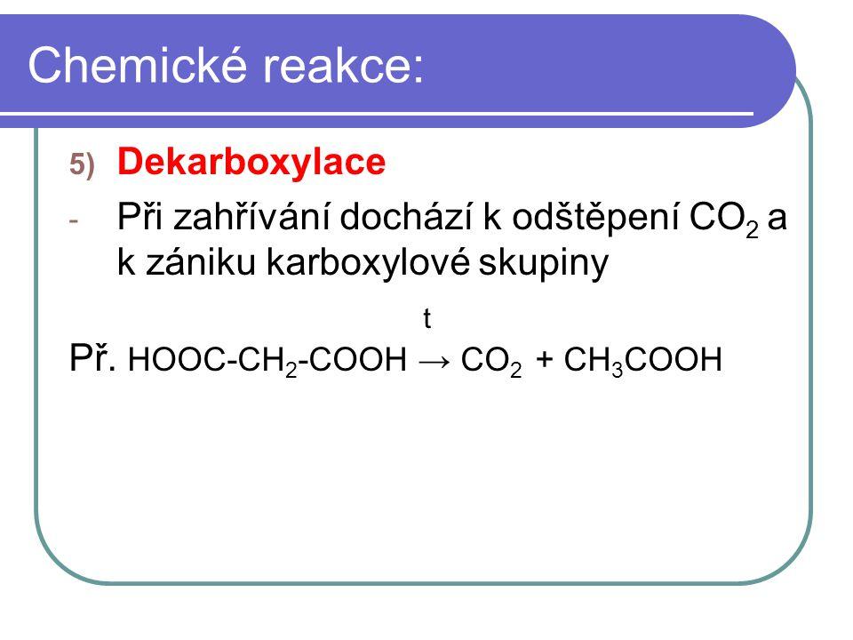 Chemické reakce: 5) Dekarboxylace - Při zahřívání dochází k odštěpení CO 2 a k zániku karboxylové skupiny t Př. HOOC-CH 2 -COOH → CO 2 + CH 3 COOH