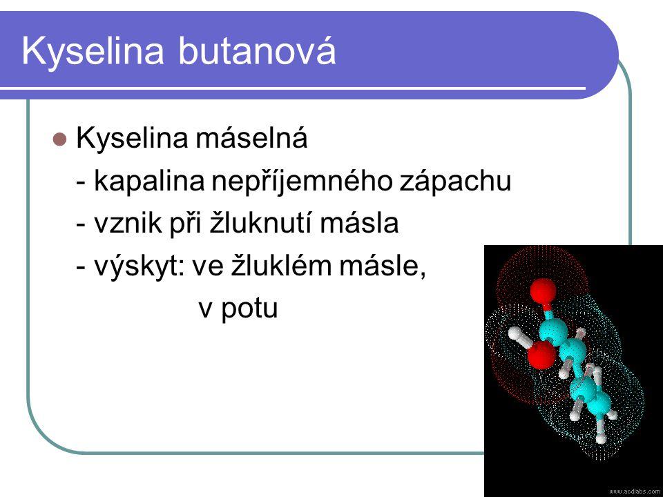 Kyselina butanová Kyselina máselná - kapalina nepříjemného zápachu - vznik při žluknutí másla - výskyt: ve žluklém másle, v potu