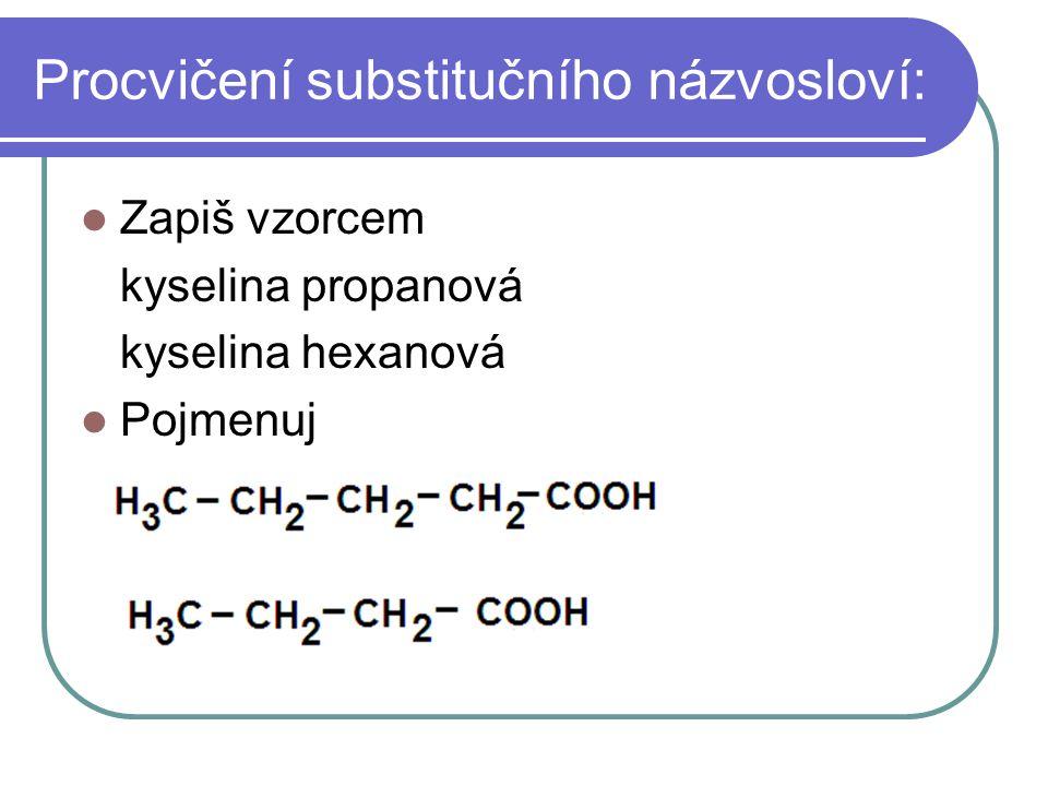Procvičení substitučního názvosloví: Zapiš vzorcem kyselina propanová kyselina hexanová Pojmenuj
