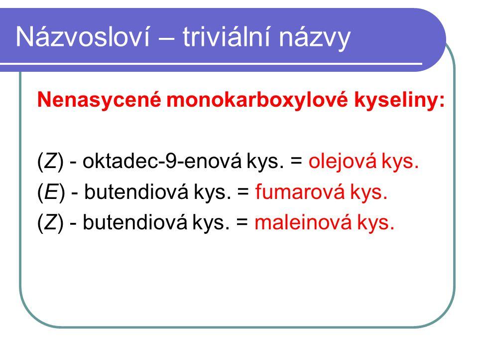 Názvosloví – triviální názvy Nenasycené monokarboxylové kyseliny: (Z) - oktadec-9-enová kys. = olejová kys. (E) - butendiová kys. = fumarová kys. (Z)