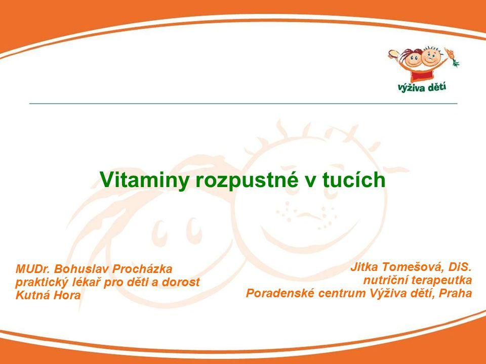 Jitka Tomešová, DiS. nutriční terapeutka Poradenské centrum Výživa dětí, Praha Vitaminy rozpustné v tucích MUDr. Bohuslav Procházka praktický lékař pr