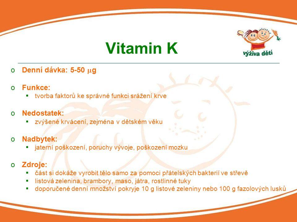 Vitamin K oDenní dávka: 5-50  g oFunkce:  tvorba faktorů ke správné funkci srážení krve oNedostatek:  zvýšené krvácení, zejména v dětském věku oNad
