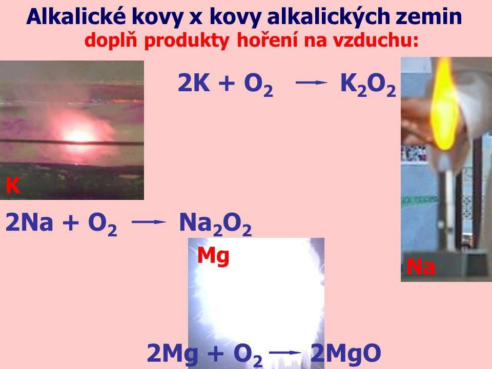 Alkalické kovy x kovy alkalických zemin doplň produkty hoření na vzduchu: 2Na + O 2 Na 2 O 2 Na K Mg 2Mg + O 2 2MgO 2K + O 2 K2O2K2O2
