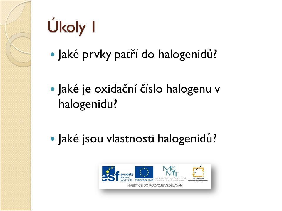 Úkoly I Jaké prvky patří do halogenidů? Jaké je oxidační číslo halogenu v halogenidu? Jaké jsou vlastnosti halogenidů?