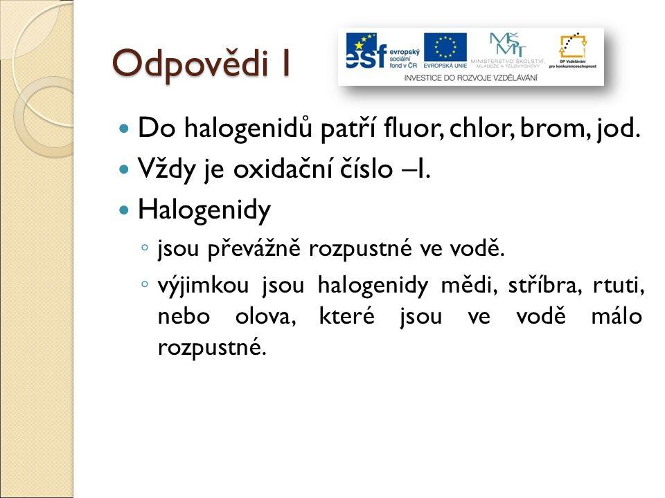 Odpovědi I Do halogenidů patří fluor, chlor, brom, jod. Vždy je oxidační číslo –I. Halogenidy ◦ jsou převážně rozpustné ve vodě. ◦ výjimkou jsou halog