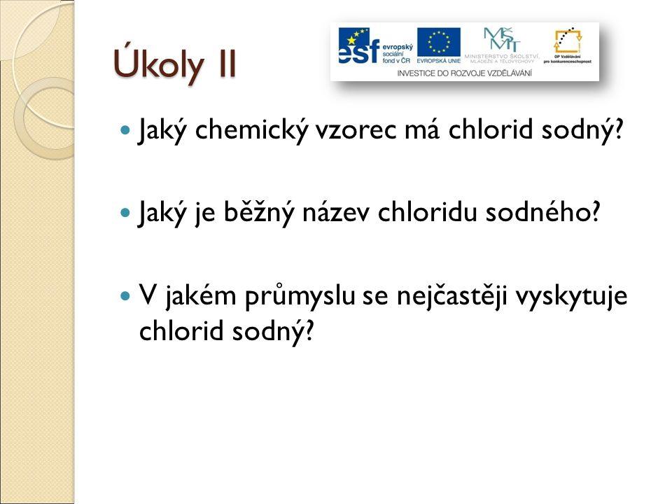 Úkoly II Jaký chemický vzorec má chlorid sodný? Jaký je běžný název chloridu sodného? V jakém průmyslu se nejčastěji vyskytuje chlorid sodný?
