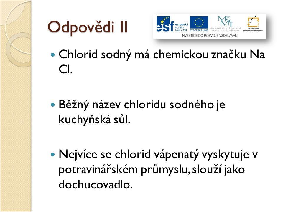 Odpovědi II Chlorid sodný má chemickou značku Na Cl. Běžný název chloridu sodného je kuchyňská sůl. Nejvíce se chlorid vápenatý vyskytuje v potravinář