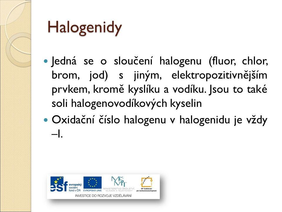 Halogenidy Jedná se o sloučení halogenu (fluor, chlor, brom, jod) s jiným, elektropozitivnějším prvkem, kromě kyslíku a vodíku. Jsou to také soli halo