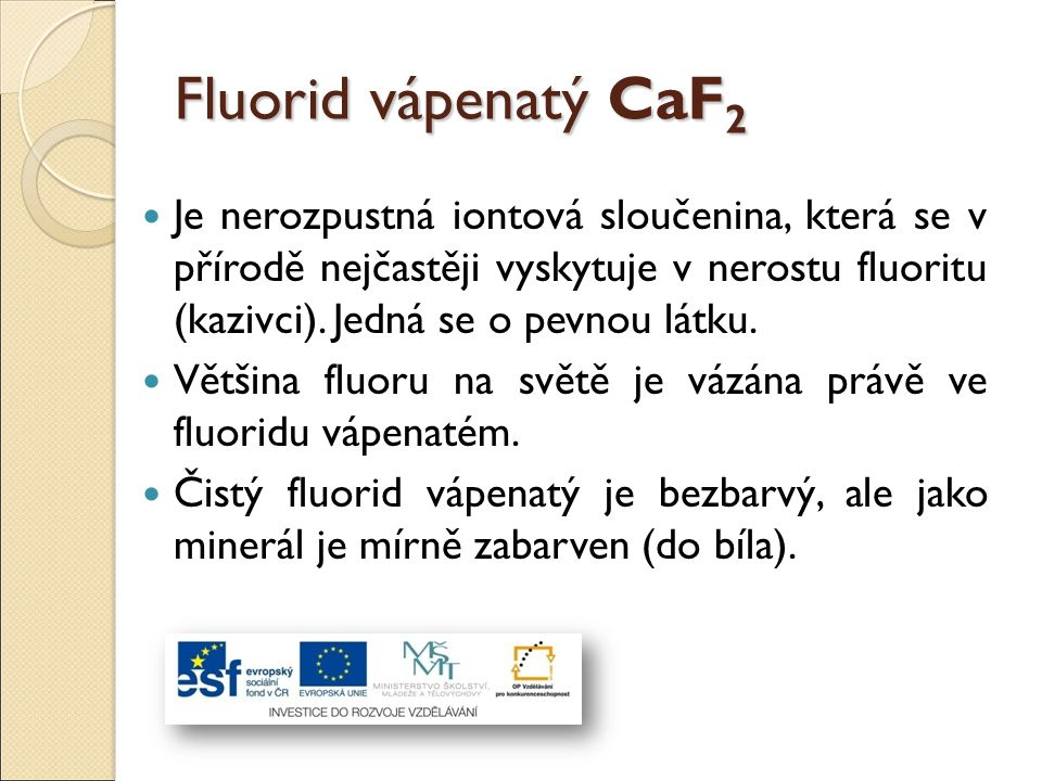 Fluorid vápenatý CaF 2 Je nerozpustná iontová sloučenina, která se v přírodě nejčastěji vyskytuje v nerostu fluoritu (kazivci). Jedná se o pevnou látk