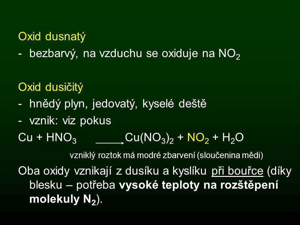 Oxid dusnatý -bezbarvý, na vzduchu se oxiduje na NO 2 Oxid dusičitý -hnědý plyn, jedovatý, kyselé deště -vznik: viz pokus Cu + HNO 3 Cu(NO 3 ) 2 + NO