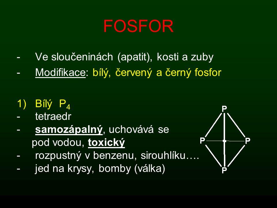 FOSFOR -Ve sloučeninách (apatit), kosti a zuby -Modifikace: bílý, červený a černý fosfor 1)Bílý P 4 -tetraedr -samozápalný, uchovává se pod vodou, tox