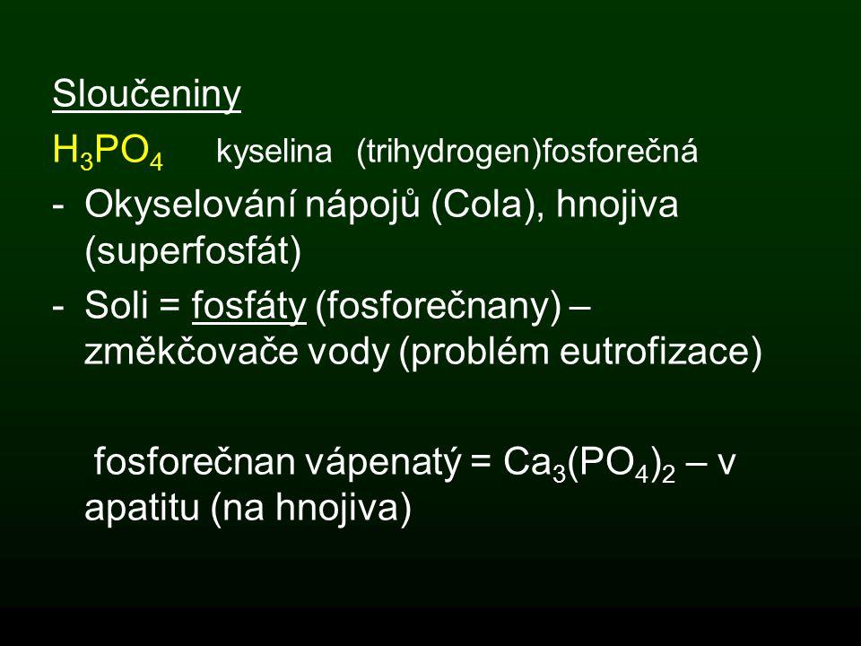 Sloučeniny H 3 PO 4 kyselina (trihydrogen)fosforečná -Okyselování nápojů (Cola), hnojiva (superfosfát) -Soli = fosfáty (fosforečnany) – změkčovače vod