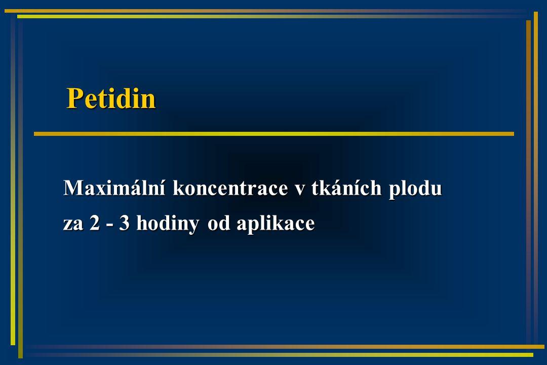 Petidin Maximální koncentrace v tkáních plodu za 2 - 3 hodiny od aplikace