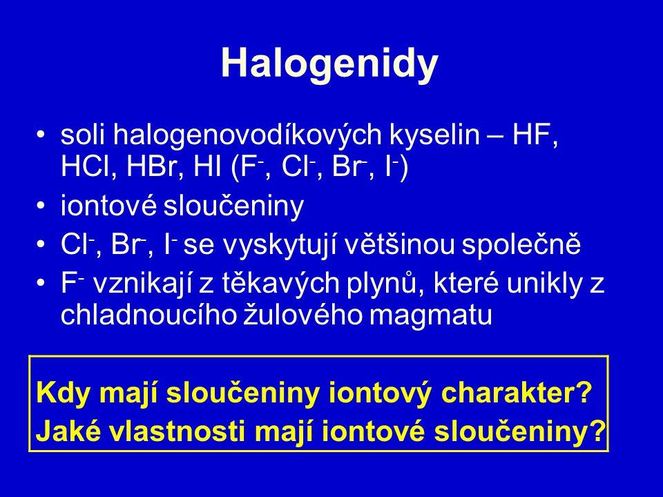 Halogenidy soli halogenovodíkových kyselin – HF, HCl, HBr, HI (F -, Cl -, Br -, I - ) iontové sloučeniny Cl -, Br -, I - se vyskytují většinou společně F - vznikají z těkavých plynů, které unikly z chladnoucího žulového magmatu Kdy mají sloučeniny iontový charakter.