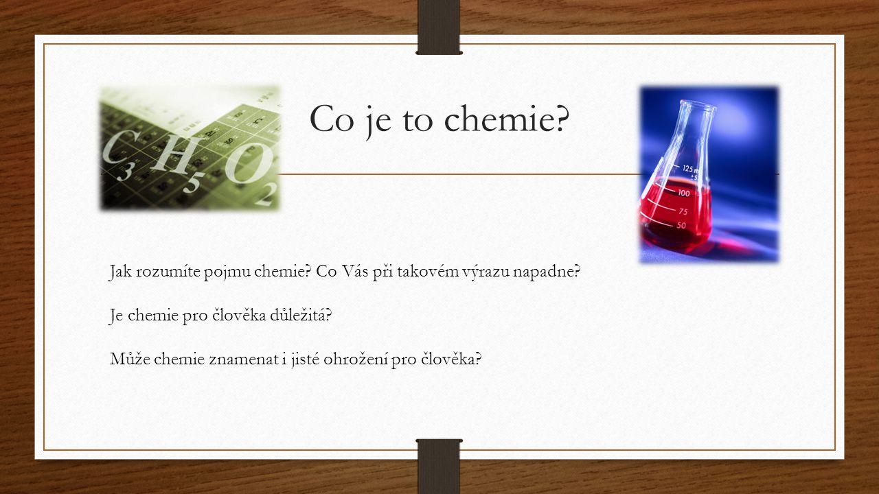 Co je to chemie? Jak rozumíte pojmu chemie? Co Vás při takovém výrazu napadne? Je chemie pro člověka důležitá? Může chemie znamenat i jisté ohrožení p