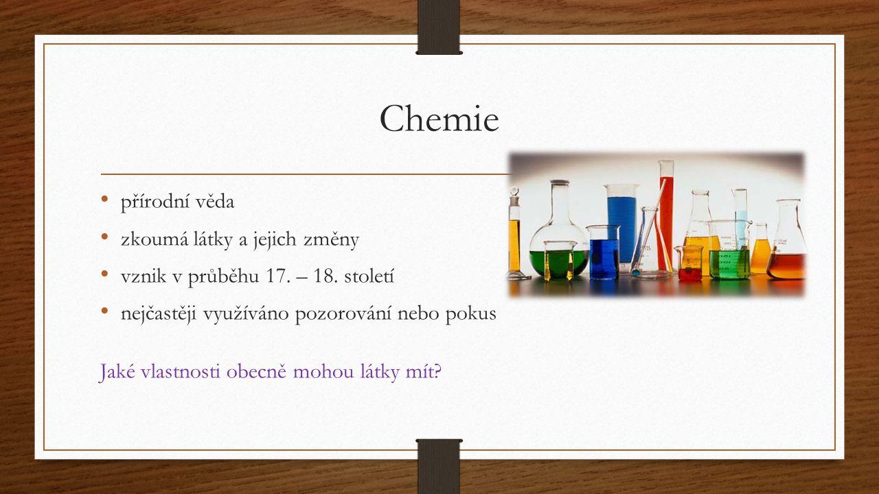 Chemie přírodní věda zkoumá látky a jejich změny vznik v průběhu 17. – 18. století nejčastěji využíváno pozorování nebo pokus Jaké vlastnosti obecně m