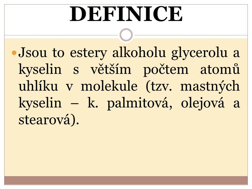 DEFINICE Jsou to estery alkoholu glycerolu a kyselin s větším počtem atomů uhlíku v molekule (tzv. mastných kyselin – k. palmitová, olejová a stearová