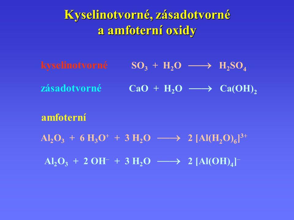 Kyselinotvorné, zásadotvorné a amfoterní oxidy kyselinotvorné SO 3 + H 2 O  H 2 SO 4 zásadotvorné CaO + H 2 O  Ca(OH) 2 amfoterní Al 2 O 3 + 6 H 3 O + + 3 H 2 O  2 [Al(H 2 O) 6 ] 3+ Al 2 O 3 + 2 OH – + 3 H 2 O  2 [Al(OH) 4 ] –