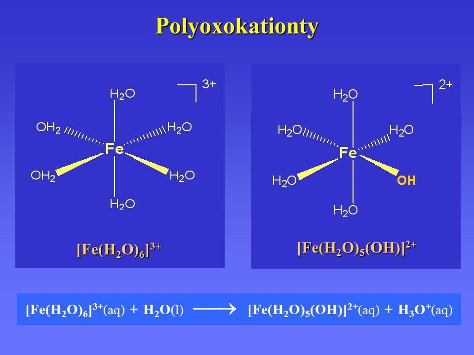 Polyoxokationty [Fe(H 2 O) 6 ] 3+ (aq) + H 2 O (l)  [Fe(H 2 O) 5 (OH)] 2+ (aq) + H 3 O + (aq) [Fe(H 2 O) 6 ] 3+ [Fe(H 2 O) 5 (OH)] 2+
