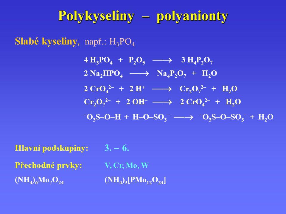 Polykyseliny – polyanionty Slabé kyseliny, např.: H 3 PO 4 4 H 3 PO 4 + P 2 O 5  3 H 4 P 2 O 7 2 Na 2 HPO 4  Na 4 P 2 O 7 + H 2 O 2 CrO 4 2– + 2 H +  Cr 2 O 7 2– + H 2 O Cr 2 O 7 2– + 2 OH –  2 CrO 4 2– + H 2 O – O 3 S–O–H + H–O–SO 3 –  – O 3 S–O–SO 3 – + H 2 O Hlavní podskupiny: 3.