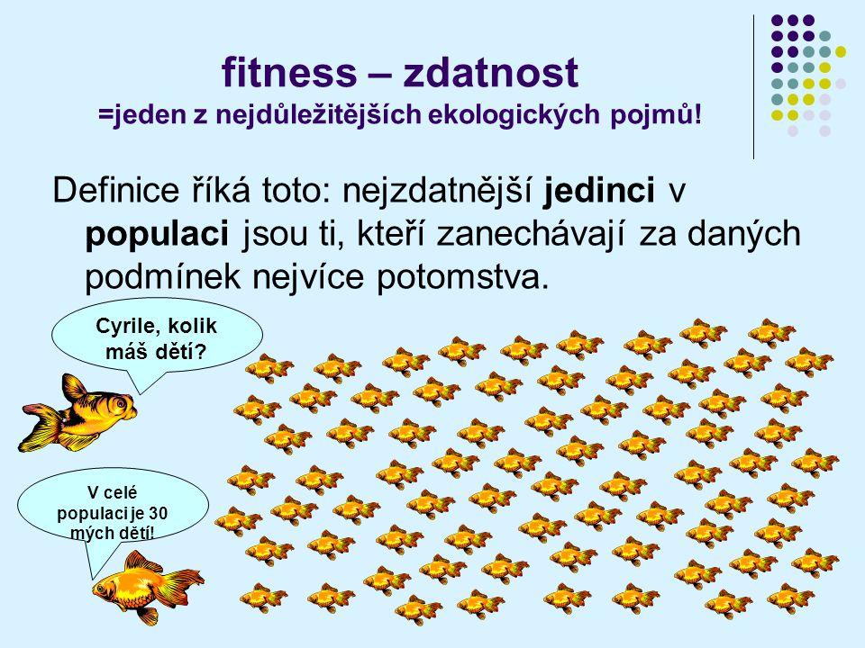 fitness – zdatnost =jeden z nejdůležitějších ekologických pojmů! Definice říká toto: nejzdatnější jedinci v populaci jsou ti, kteří zanechávají za dan