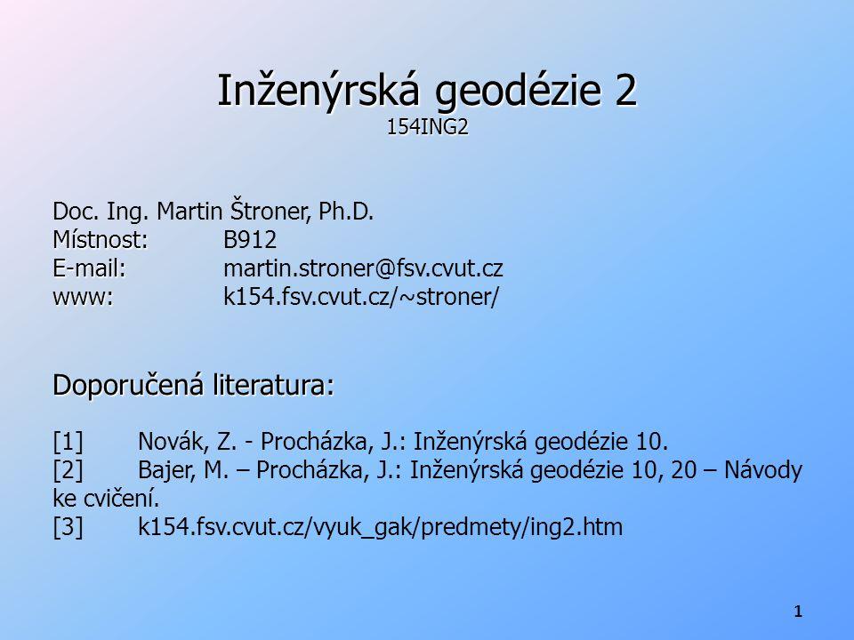 Inženýrská geodézie 2 154ING2 Doc. Ing. Martin Štroner, Ph.D. Místnost: Místnost:B912 E-mail: E-mail: martin.stroner@fsv.cvut.cz www: www:k154.fsv.cvu