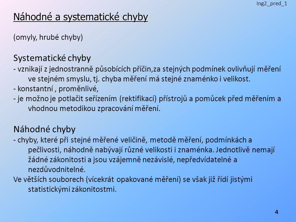 Náhodné a systematické chyby (omyly, hrubé chyby) Systematické chyby - vznikají z jednostranně působících příčin,za stejných podmínek ovlivňují měření