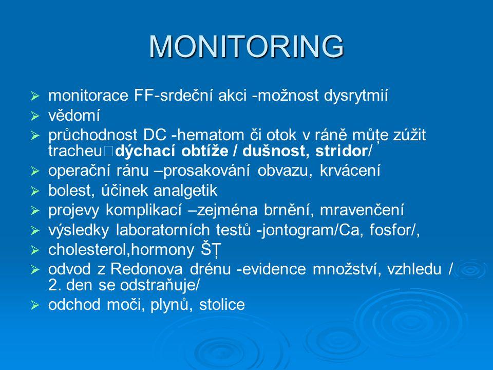 MONITORING   monitorace FF-srdeční akci -možnost dysrytmií   vědomí   průchodnost DC -hematom či otok v ráně můţe zúžit tracheu  dýchací obtíže / dušnost, stridor/   operační ránu –prosakování obvazu, krvácení   bolest, účinek analgetik   projevy komplikací –zejména brnění, mravenčení   výsledky laboratorních testů -jontogram/Ca, fosfor/,   cholesterol,hormony ŠŢ   odvod z Redonova drénu -evidence množství, vzhledu / 2.