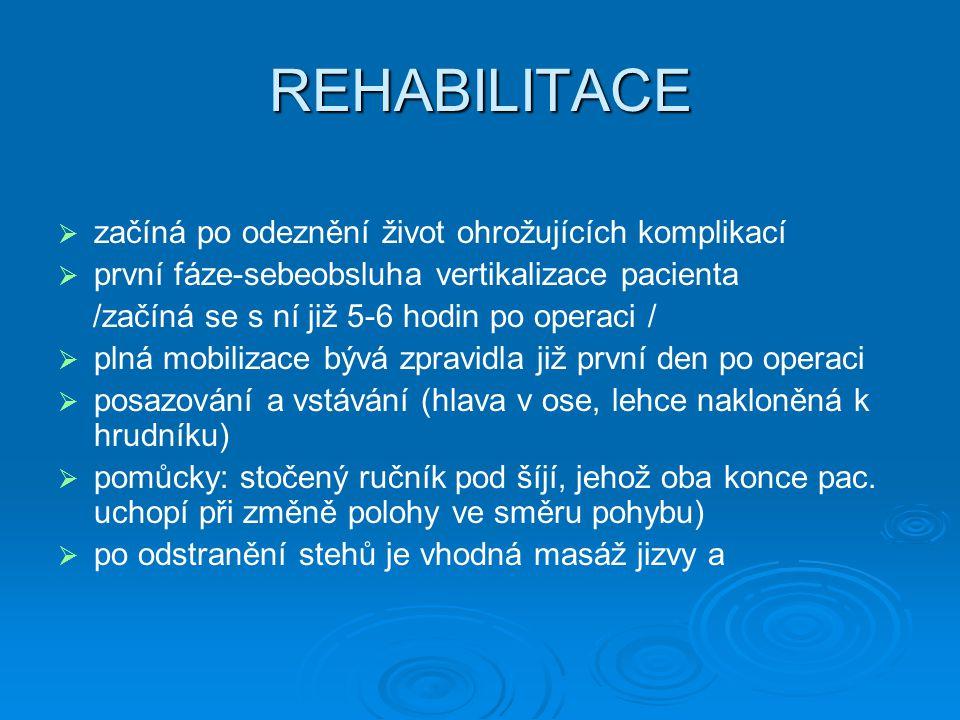 REHABILITACE   začíná po odeznění život ohrožujících komplikací   první fáze-sebeobsluha vertikalizace pacienta /začíná se s ní již 5-6 hodin po operaci /   plná mobilizace bývá zpravidla již první den po operaci   posazování a vstávání (hlava v ose, lehce nakloněná k hrudníku)   pomůcky: stočený ručník pod šíjí, jehož oba konce pac.