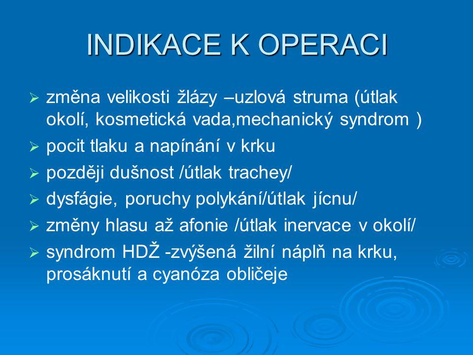 INDIKACE K OPERACI   změna velikosti žlázy –uzlová struma (útlak okolí, kosmetická vada,mechanický syndrom )   pocit tlaku a napínání v krku   později dušnost /útlak trachey/   dysfágie, poruchy polykání/útlak jícnu/   změny hlasu až afonie /útlak inervace v okolí/   syndrom HDŽ -zvýšená žilní náplň na krku, prosáknutí a cyanóza obličeje