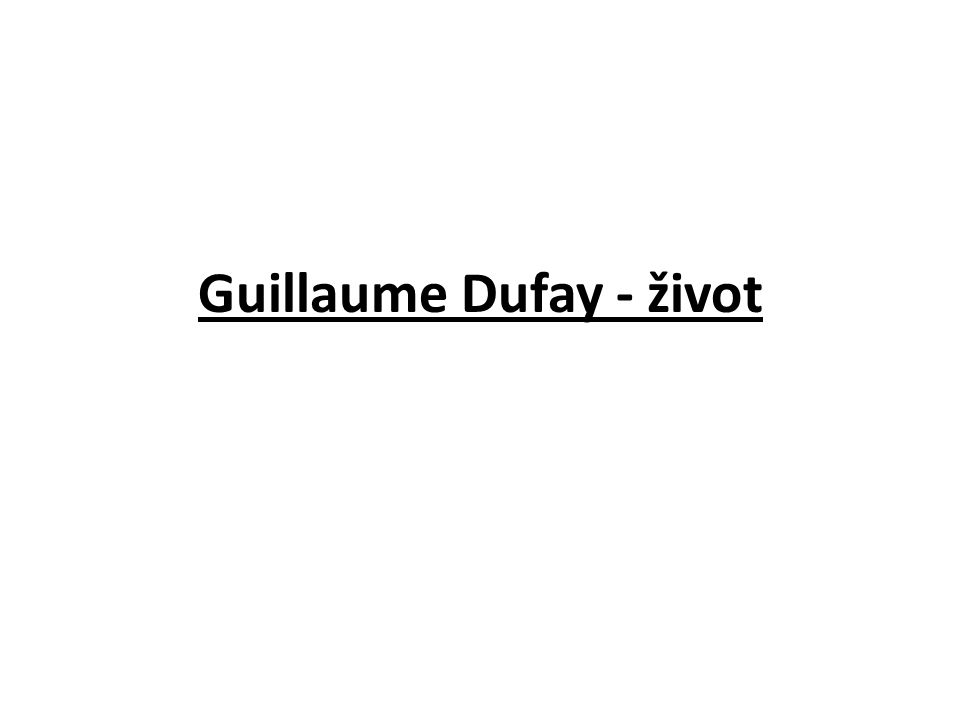 Guillaume Dufay 1397 – 1474 -hlavní skladatelská osobnost první generace franko-vlámských škol - zastával mnoho funkcí hudebních i církevních - jeho díla se hrála všude, kde se provozovala hudba vícehlasá.