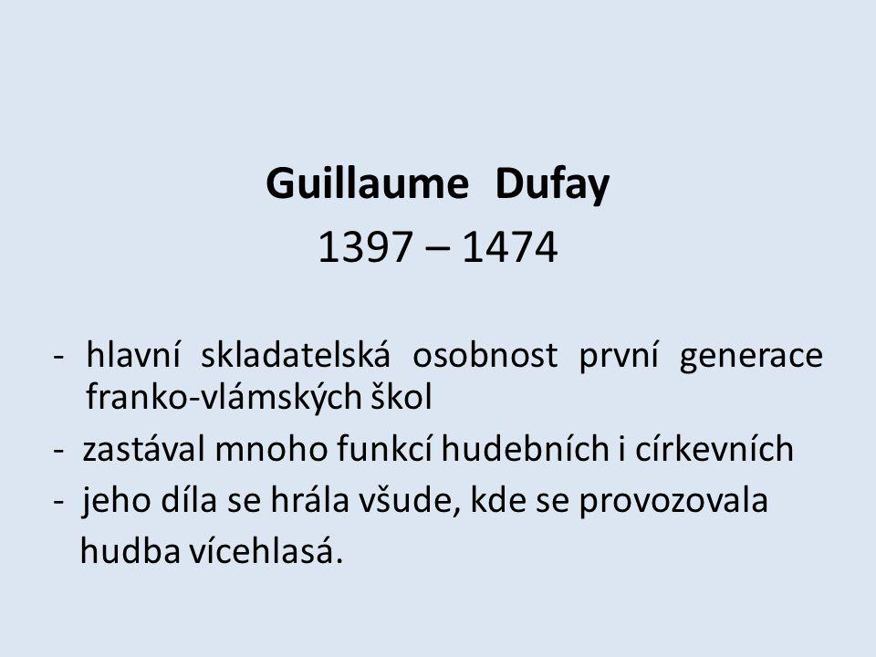 Guillaume Dufay 1397 – 1474 -hlavní skladatelská osobnost první generace franko-vlámských škol - zastával mnoho funkcí hudebních i církevních - jeho d