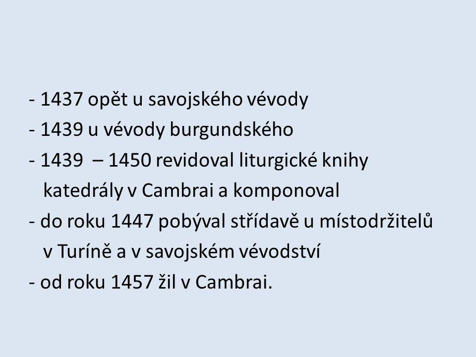 - 1437 opět u savojského vévody - 1439 u vévody burgundského - 1439 – 1450 revidoval liturgické knihy katedrály v Cambrai a komponoval - do roku 1447