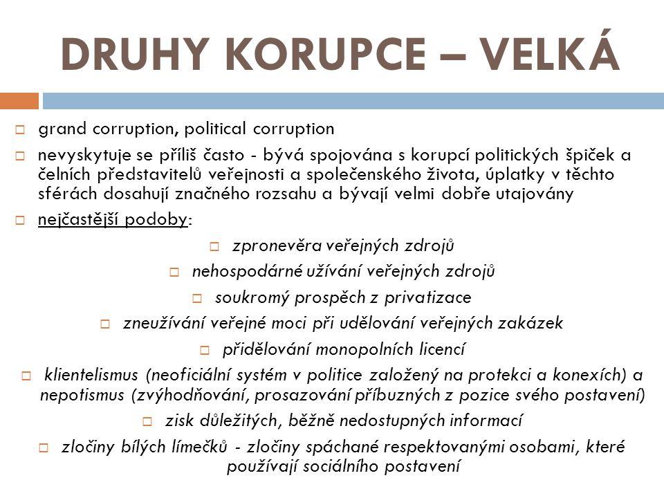 DRUHY KORUPCE – VELKÁ  grand corruption, political corruption  nevyskytuje se příliš často - bývá spojována s korupcí politických špiček a čelních p