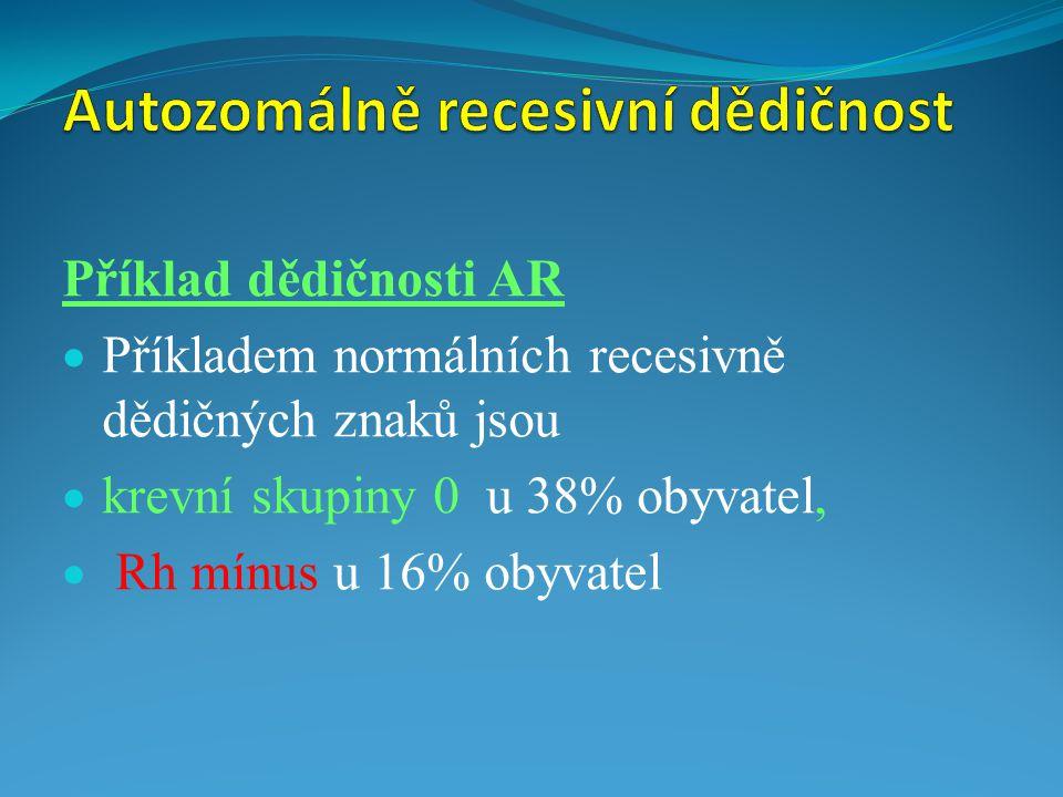 Příklad dědičnosti AR  Příkladem normálních recesivně dědičných znaků jsou  krevní skupiny 0 u 38% obyvatel,  Rh mínus u 16% obyvatel