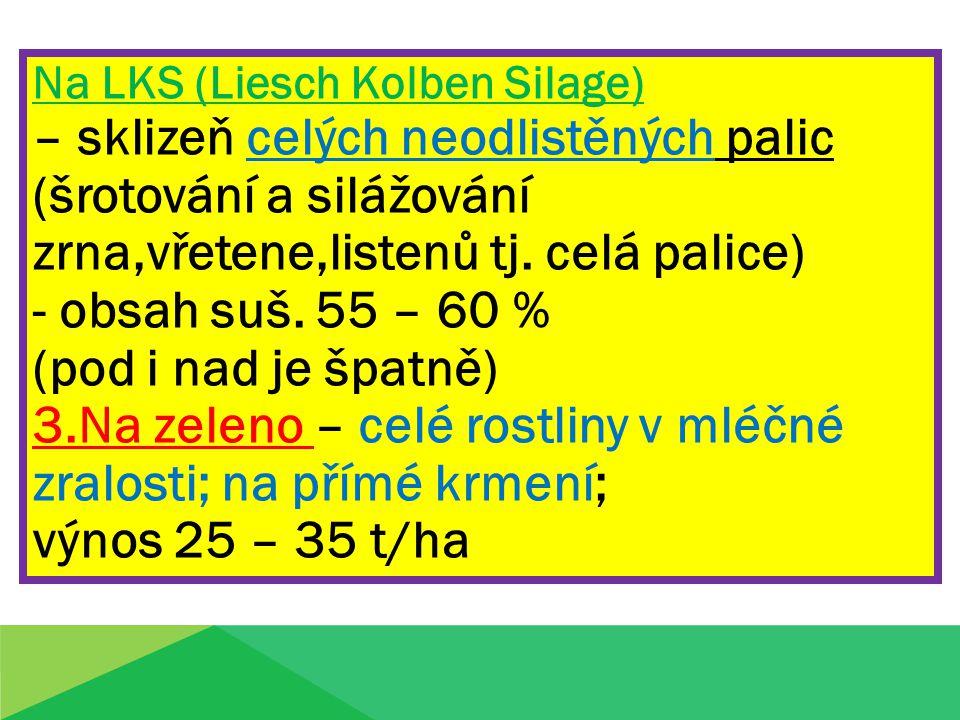 Na LKS (Liesch Kolben Silage) – sklizeň celých neodlistěných palic (šrotování a silážování zrna,vřetene,listenů tj. celá palice) - obsah suš. 55 – 60
